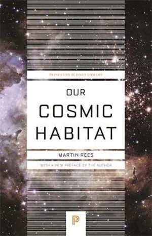 Our Cosmic Habitat : Princeton Science Library - Martin Rees