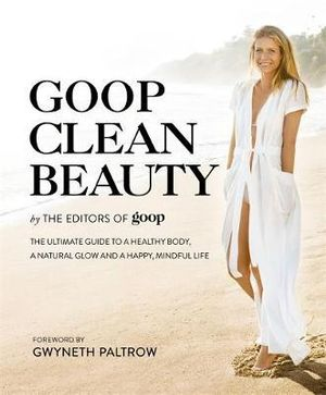 Goop Clean Beauty : The Ultimate Guide to a Healthy Body, a Natural Glow and a Happy, Mindful Life - The Editors of Goop