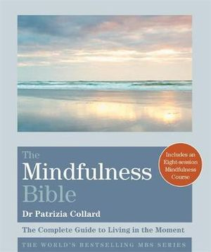 The Mindfulness Bible : The Complete Guide to Living in the Moment - Dr. Patrizia Collard